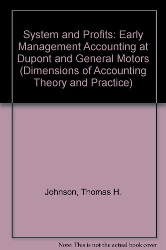 System and Profits: Early Management Accounting at Dupont and General Motors (Dimensions of Accounting Theory and Practice) (0405134819) by Thomas H. Johnson