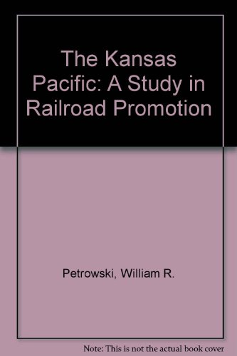 The Kansas Pacific: A Study in Railroad Promotion (The Railroads): Petrowski, William R.