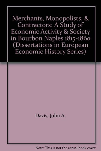 Merchants, Monopolists, & Contractors: A Study of Economic Activity & Society in Bourbon Naples 1815-1860 (Dissertations in European Economic History Series) (0405139861) by Davis, John A.