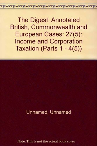 The Digest: Annotated British, Commonwealth and European Cases: 27(5): Income and Corporation ...