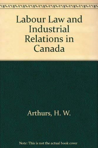 Labour Law and Industrial Relations in Canada: H. W. Arthurs,