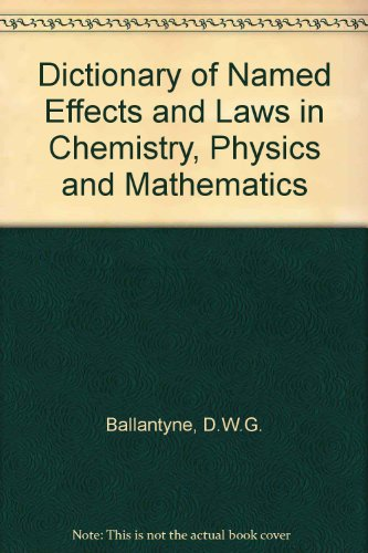 Dictionary of Named Effects and Laws in Chemistry, Physics and Mathematics: D.W.G. Ballantyne, D.R....