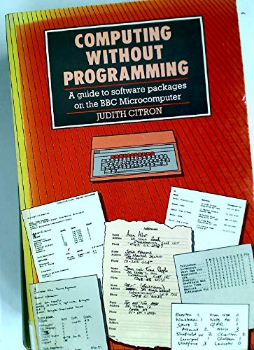 Computing without Programming: A Guide to Software Packages on the BBC Microcomputer.: Citron, ...
