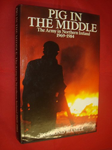 Pig in the Middle: Army in Northern Ireland, 1969-84: Hamill, Desmond: