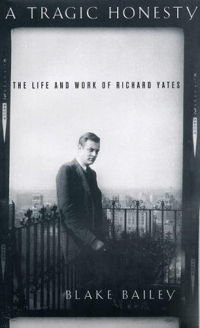 A Tragic Honesty: The Life and Work of Richard Yates: Bailey, Blake