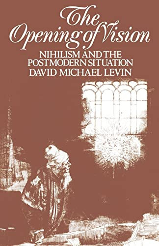 The Opening of Vision: Nihilism and the Postmodern Situation: David Michael Levin