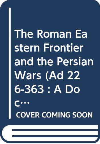 9780415003421: The Roman Eastern Frontier and the Persian Wars (AD 226-363): A Documentary History