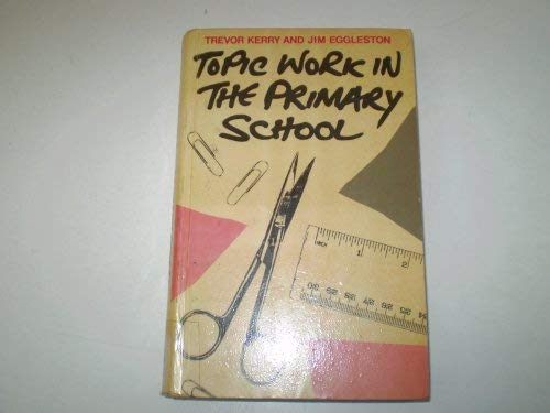Topic Work in the Primary School: Kerry, Trevor; Eggleston, Jim