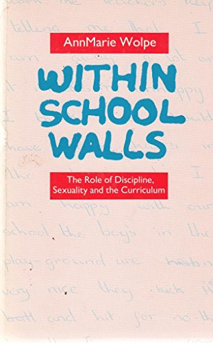 Within School Walls: The Role of Discipline, Sexuality and the Curriculum: Wolpe, Annmarie