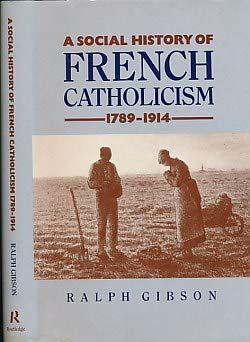 Social History of French Catholicism, 1789-1914 (Christianity and Society in the Modern World) (9780415016193) by Ralph Gibson