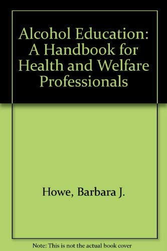 Alcohol Education : A Handbook for Health and Welfare Professionals: Howe, Barbara