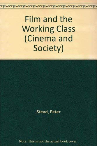 Film and the Working Class (Cinema and Society): Stead, Peter