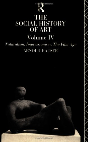 THE SOCIAL HISTORY OF ART, VOLUME IV Naturalism, Impressionism, The Film Age: Hauser, Arnold