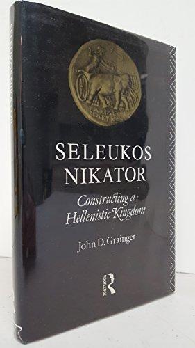SELEUKOS NIKATOR: CONSTRUCTING A HELLENISTIC KINGDOM: Grainger, John