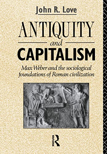 ANTIQUITY AND CAPITALISM Max Weber and the: Love, John R.