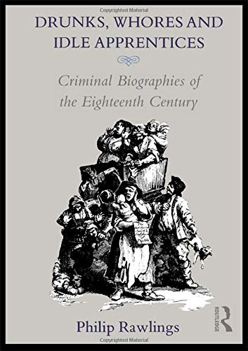 9780415050562: Drunks, Whores and Idle Apprentices: Criminal Biographies of the Eighteenth Century: Criminal Biographies of the 18th Century
