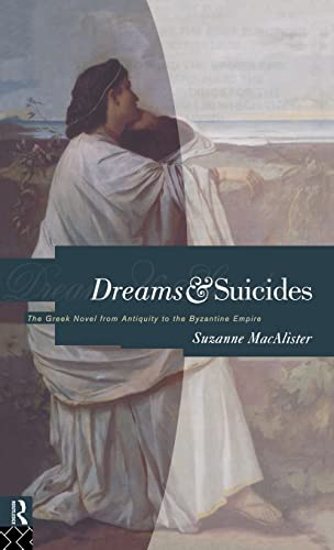 Dreams and Suicides. The Greek Novel from Antiquity to the Byzantine Empire.: MACALISTER, Suzanne,
