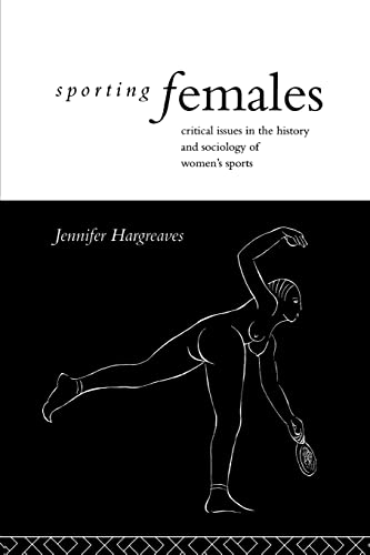 9780415070287: Sporting Females: Critical Issues in the History and Sociology of Women's Sport