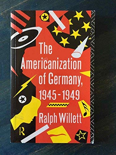 The Americanization of Germany: Post-War Culture 1945-1949: Ralph Willett