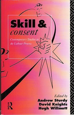 Skill and Consent : Contemporary Studies in the Labour Process: Sturdy, Andrew; Knights, David; ...