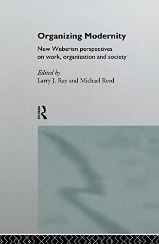 Organizing Modernity: New Weberian Perspectives on Work, Organization and Society: Ray, Larry, Reed...