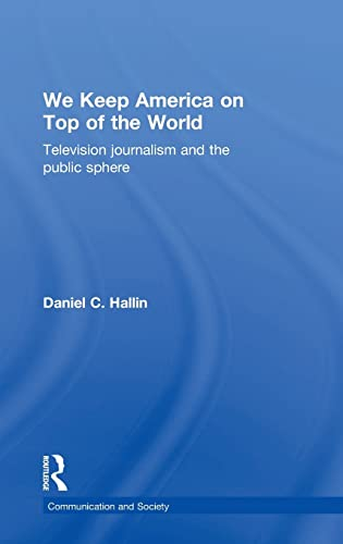 9780415091428: We Keep America on Top of the World: Television Journalism and the Public Sphere (Communication and Society)