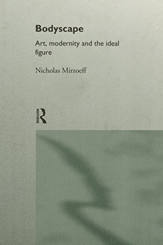 Bodyscape: Art, Modernity and the Ideal Figure (Visual Cultures): N. Mirzoeff