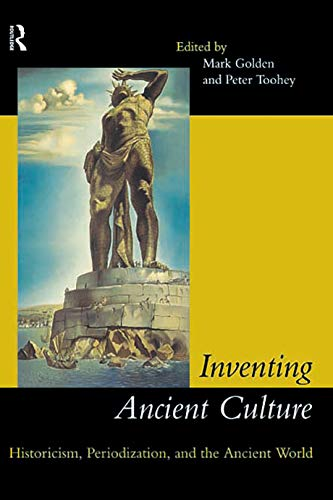 INVENTING ANCIENT CULTURE: HISTORICISM, PERIODIZATION, AND THE ANCIENT WORLD: Golden, Mark (editor)
