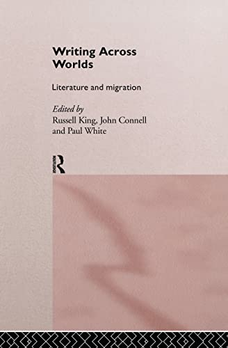 Writing Across Worlds: Literature and Migration: King, Russell, John Connell, and Paul White {...