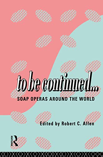 To Be Continued.: Soap Operas Around the World: Robert C. Allen