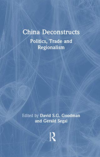 China Deconstructs: Politics, Trade and Regionalism: David S G Goodman