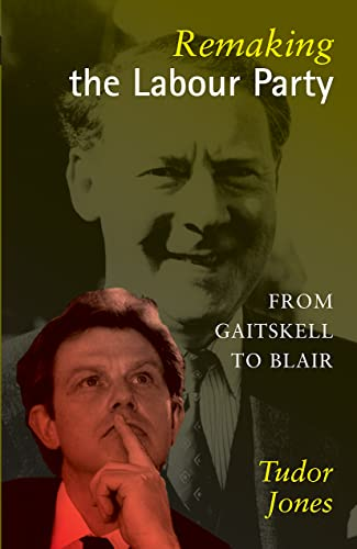 Remaking the Labour Party: From Gaitskell to Blair.: Jones, Tudor