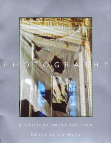 PHOTOGRAPHY, A CRITICAL INTRODUCTION: LIZ WELLS