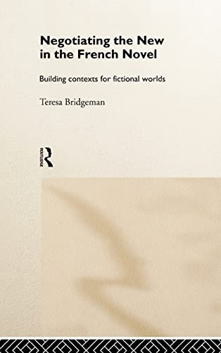 Negotiating the New in the French Novel: Building Contexts for Fictional Worlds: Bridgeman, Teresa