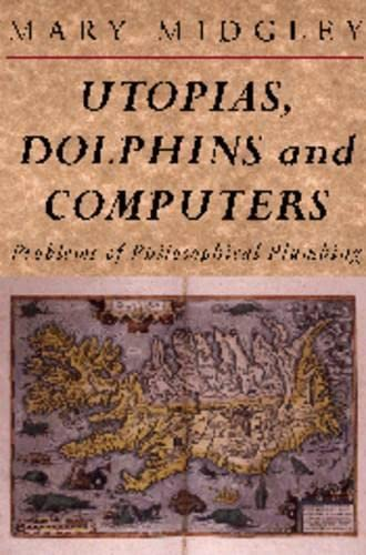 Utopias, Dolphins and Computers: Problems in Philosophical Plumbing (0415133777) by Mary Midgley