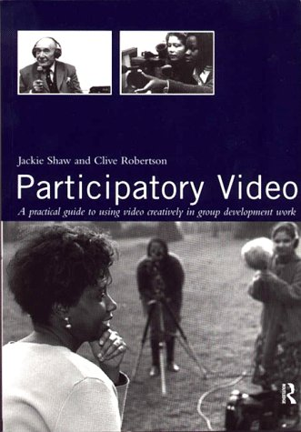 Participatory Video: A Practical Approach to Using Video Creatively in Group Development Work (0415141052) by Jackie Shaw; Clive Robertson