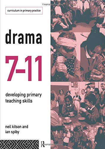 Drama 7-11: Developing Primary Teaching Skills (Curriculum in Primary Practice): Kitson, Neil; ...