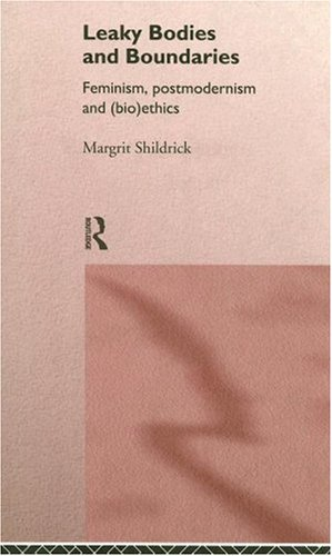 Leaky Bodies and Boundaries: Feminism, Postmodernism and (Bio)ethics: Shildrick, Margrit