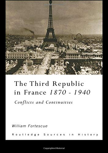 The Third Republic in France 1870-1940: Conflicts and Continuities (Routledge Sources in History): ...