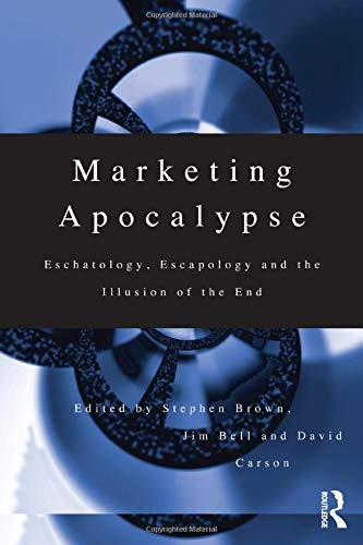 9780415173568: Marketing Apocalypse: Eschatology, Escapology and the Illusion of the End (Routledge Interpretive Marketing Research)