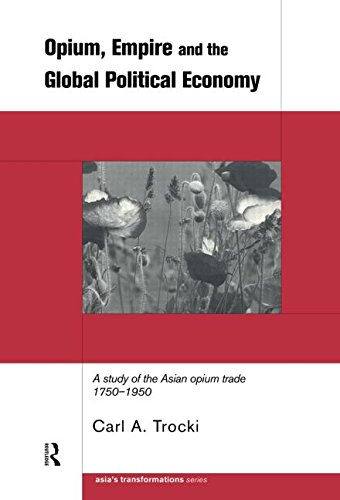 9780415199186: Opium, Empire and the Global Political Economy: A Study of the Asian Opium Trade 1750-1950 (Asia's Transformations)