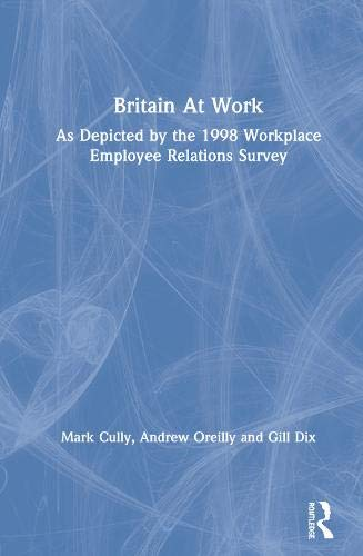 Britain at Work: As Depicted By the 1998 Workplace Employee Relations Survey: Cully, Mark; Dix, ...