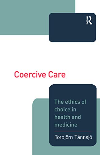 Coercive Care: Ethics of Choice in Health & Medicine: Tannsjo, Torbjorn