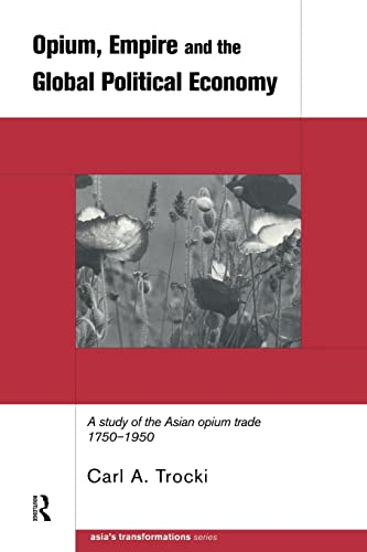 9780415215008: Opium, Empire and the Global Political Economy: A Study of the Asian Opium Trade 1750-1950 (Asia's Transformations)
