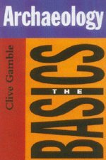 Archaeology: The Basics (Series: Routledge Basics): Clive Gamble