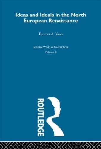 Ideas and Ideals in the North European Renaissance: Yates, Frances Amelia