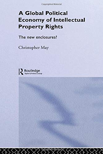 The Global Political Economy of Intellectual Property Rights: The New Enclosures? (RIPE Series in ...