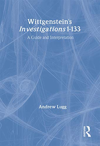 Wittgenstein's Investigations 1-133: A Guide and Interpretation: Lugg, Andrew