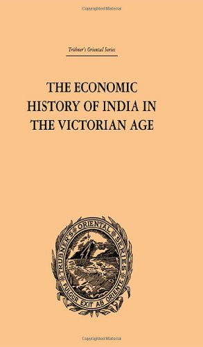 The Economic History of India in the Victorian Age: From the Accession of Queen Victoria in 1837 to...