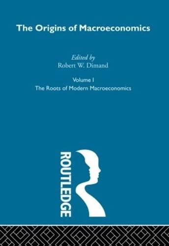 The Origins of Macroeconomics. Volume I. The Roots of Modern Macroeconomics.: Robert W. Dimand (...